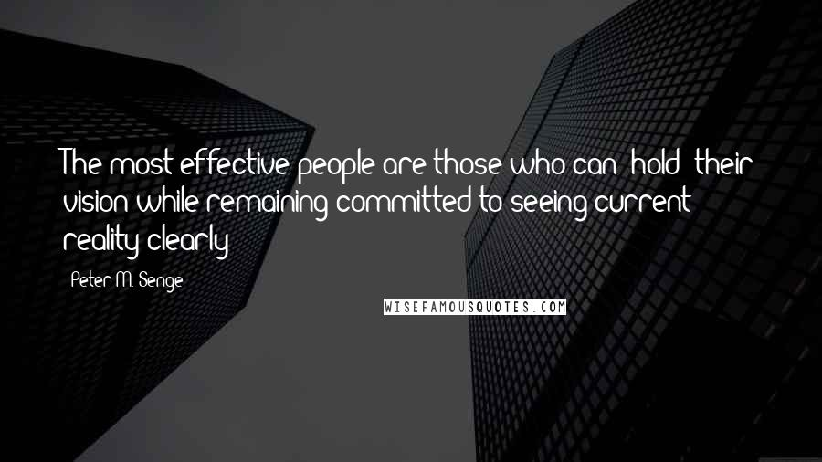 """Peter M. Senge quotes: The most effective people are those who can """"hold"""" their vision while remaining committed to seeing current reality clearly"""