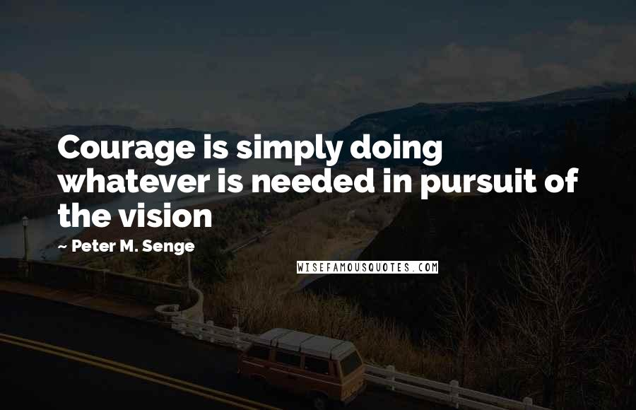 Peter M. Senge quotes: Courage is simply doing whatever is needed in pursuit of the vision
