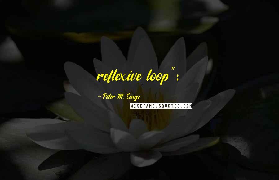 "Peter M. Senge quotes: reflexive loop"":"