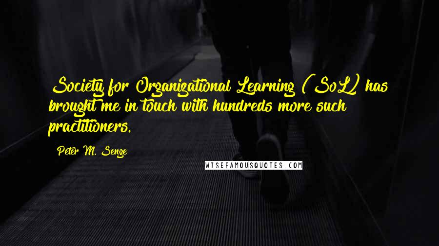 Peter M. Senge quotes: Society for Organizational Learning (SoL) has brought me in touch with hundreds more such practitioners.