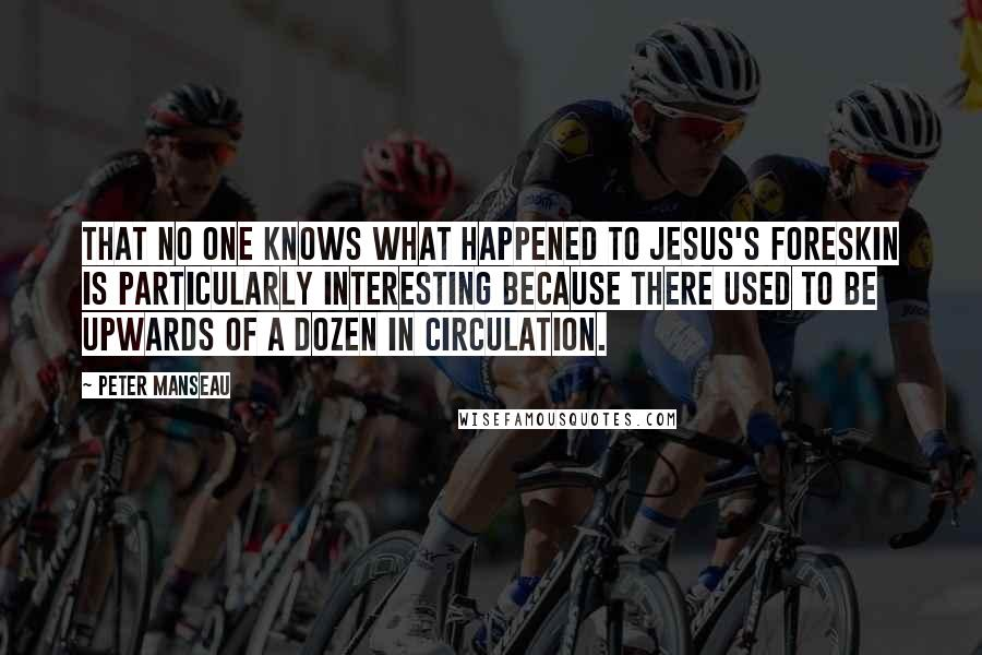 Peter Manseau quotes: THAT NO ONE knows what happened to Jesus's foreskin is particularly interesting because there used to be upwards of a dozen in circulation.