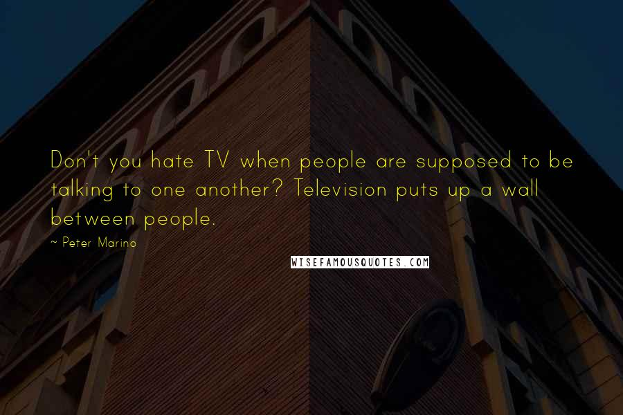 Peter Marino quotes: Don't you hate TV when people are supposed to be talking to one another? Television puts up a wall between people.