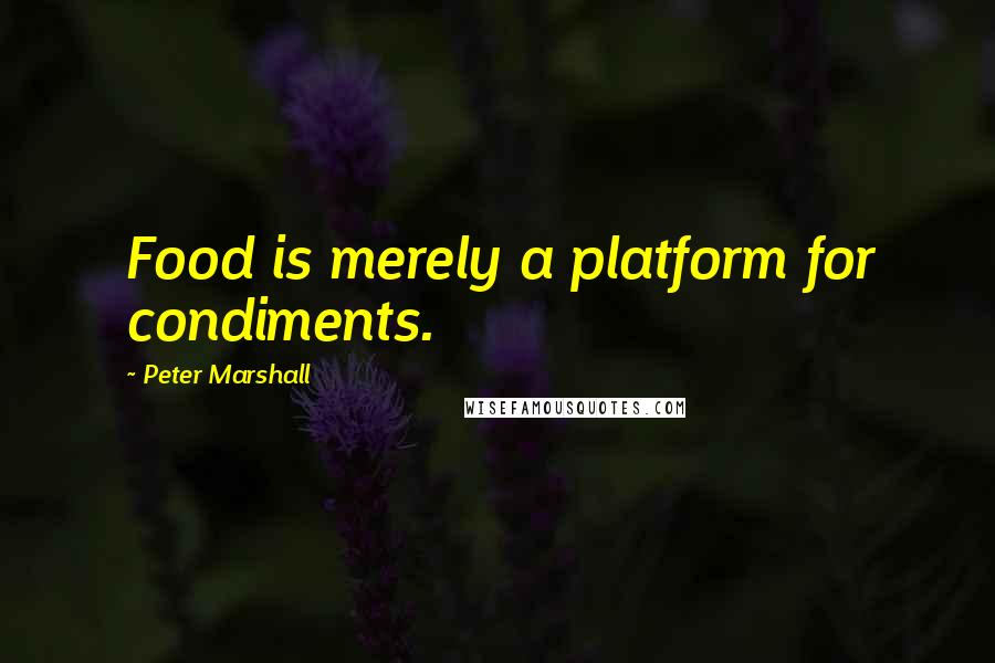 Peter Marshall quotes: Food is merely a platform for condiments.