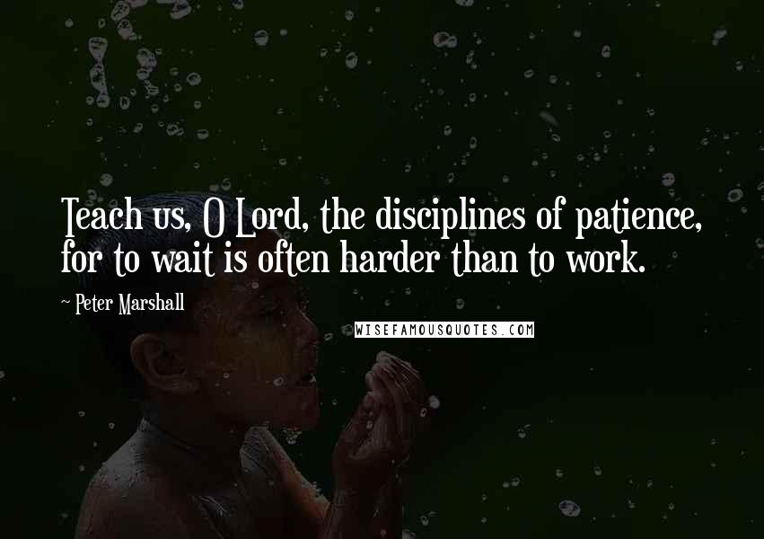 Peter Marshall quotes: Teach us, O Lord, the disciplines of patience, for to wait is often harder than to work.