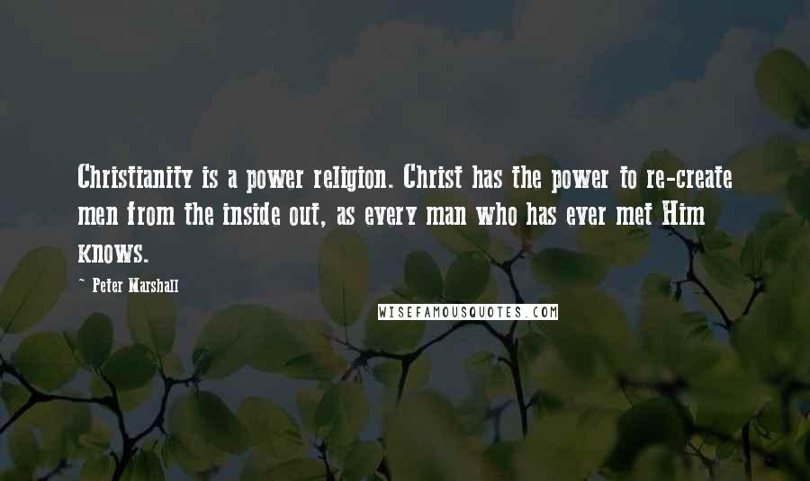 Peter Marshall quotes: Christianity is a power religion. Christ has the power to re-create men from the inside out, as every man who has ever met Him knows.