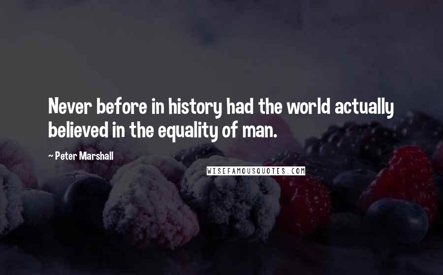 Peter Marshall quotes: Never before in history had the world actually believed in the equality of man.