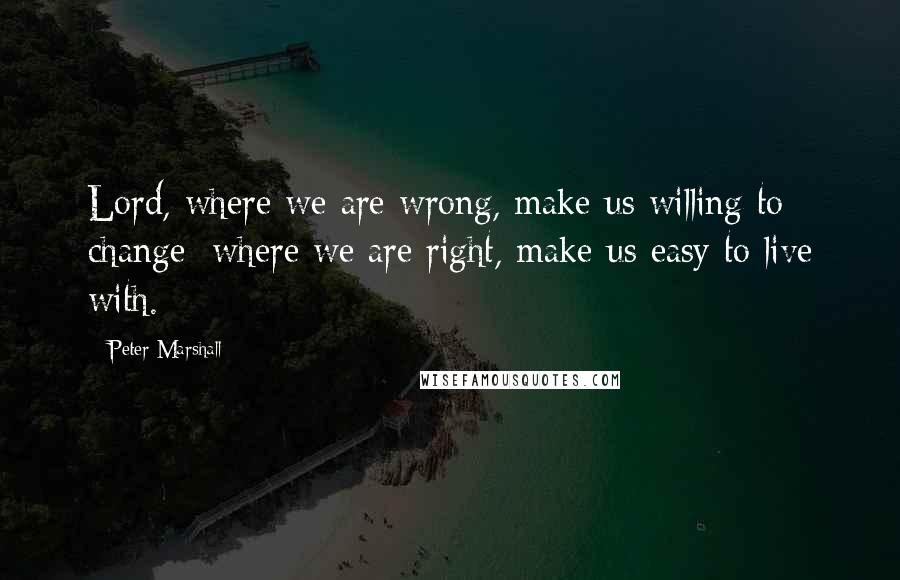 Peter Marshall quotes: Lord, where we are wrong, make us willing to change; where we are right, make us easy to live with.