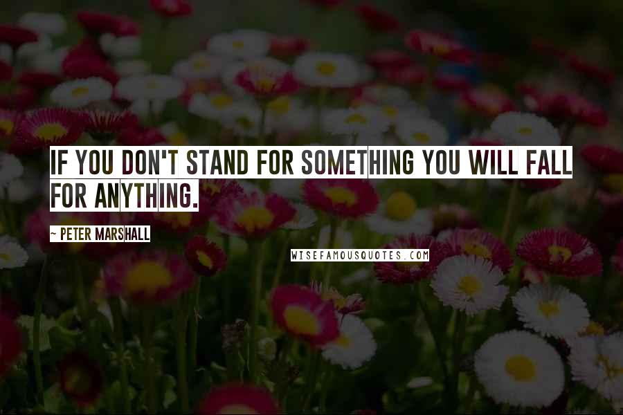 Peter Marshall quotes: If you don't stand for something you will fall for anything.