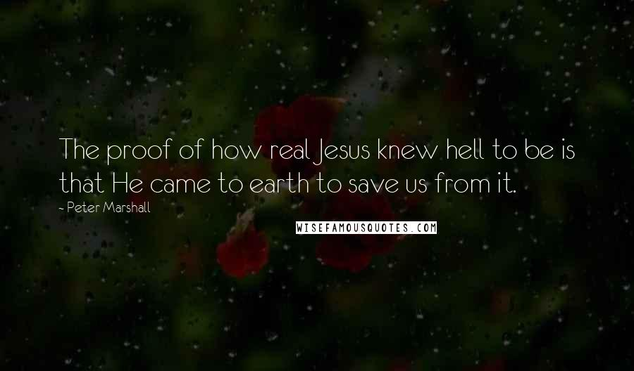 Peter Marshall quotes: The proof of how real Jesus knew hell to be is that He came to earth to save us from it.
