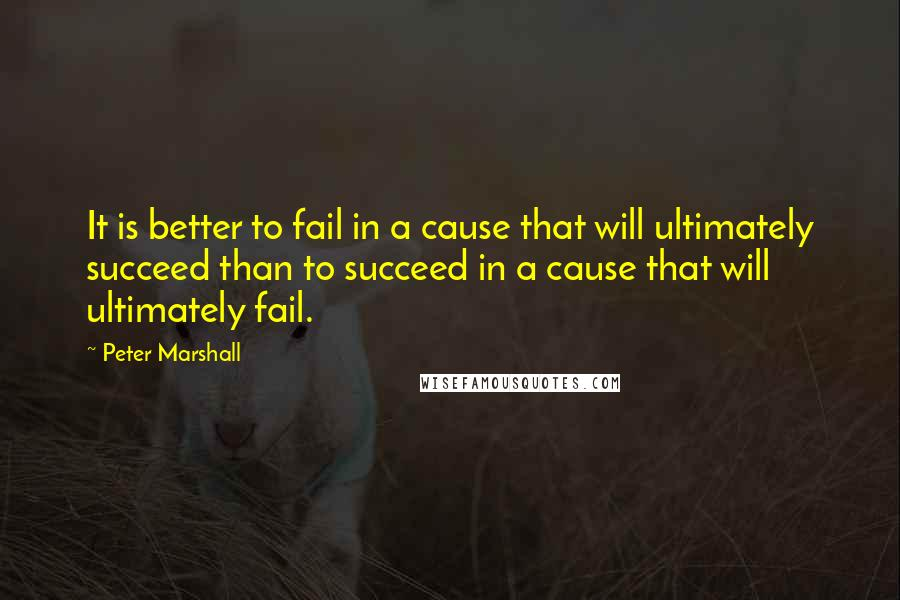 Peter Marshall quotes: It is better to fail in a cause that will ultimately succeed than to succeed in a cause that will ultimately fail.