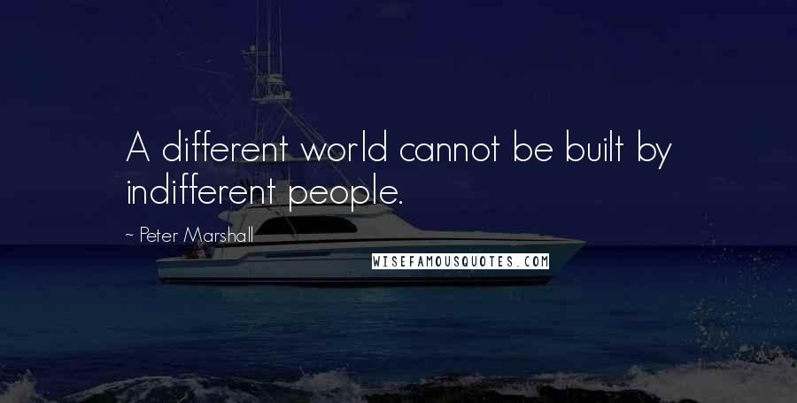 Peter Marshall quotes: A different world cannot be built by indifferent people.