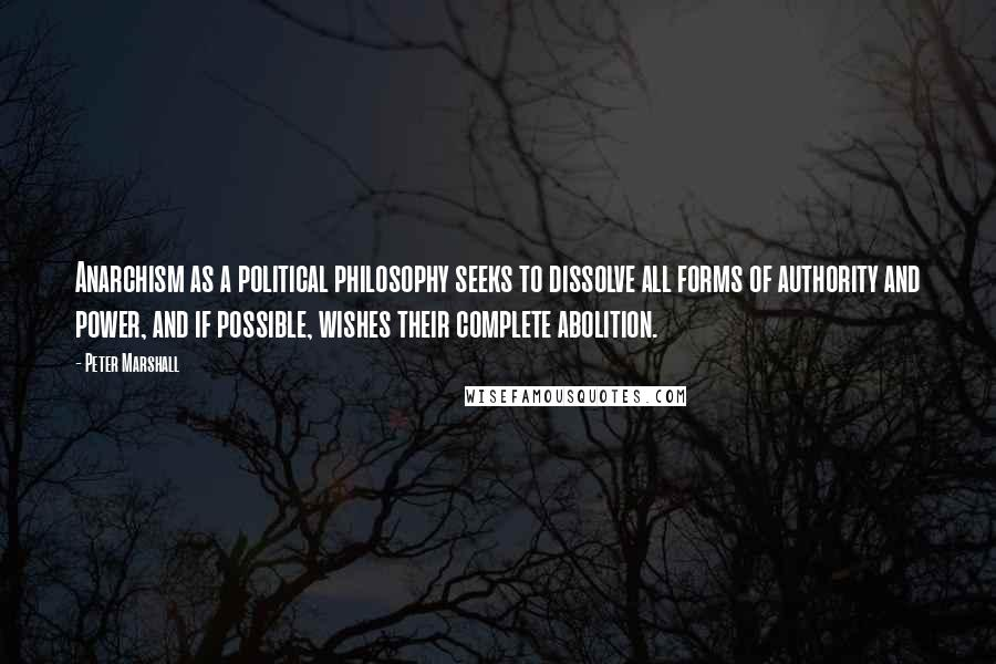 Peter Marshall quotes: Anarchism as a political philosophy seeks to dissolve all forms of authority and power, and if possible, wishes their complete abolition.