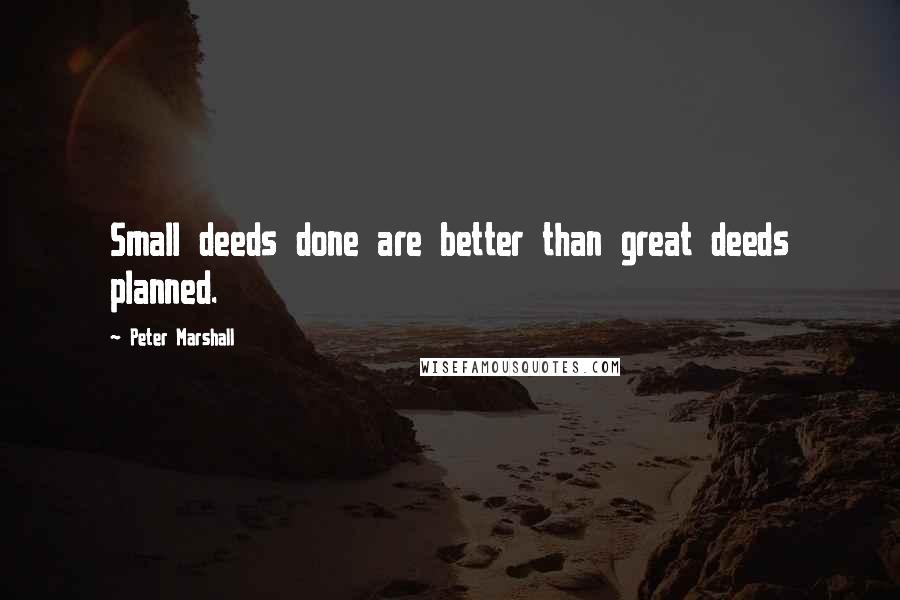 Peter Marshall quotes: Small deeds done are better than great deeds planned.