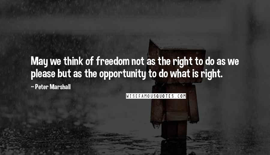 Peter Marshall quotes: May we think of freedom not as the right to do as we please but as the opportunity to do what is right.