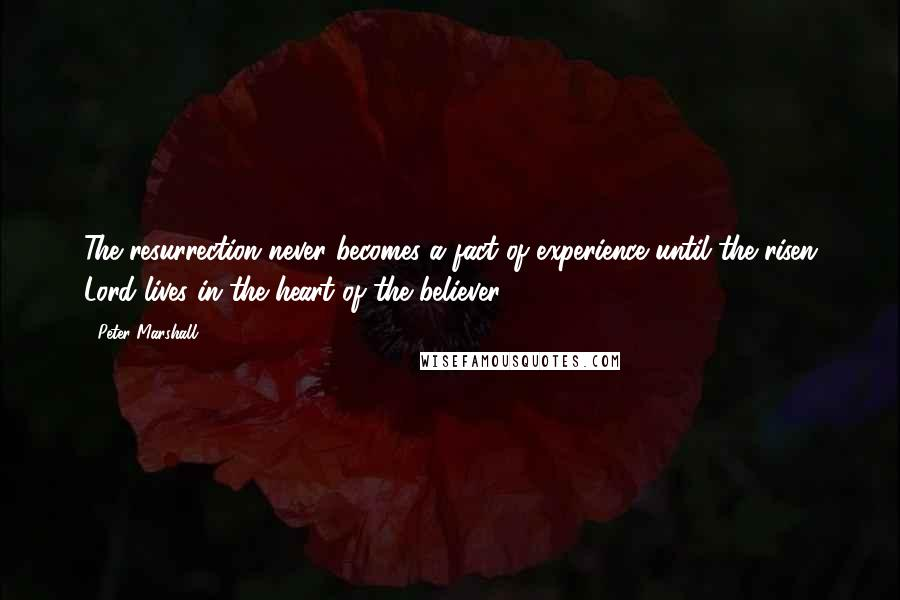Peter Marshall quotes: The resurrection never becomes a fact of experience until the risen Lord lives in the heart of the believer.