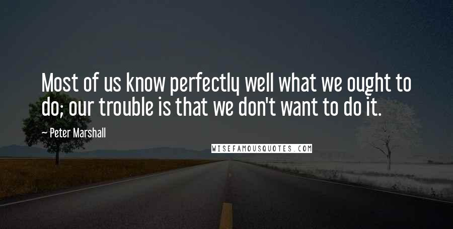 Peter Marshall quotes: Most of us know perfectly well what we ought to do; our trouble is that we don't want to do it.