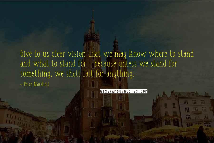 Peter Marshall quotes: Give to us clear vision that we may know where to stand and what to stand for - because unless we stand for something, we shall fall for anything.