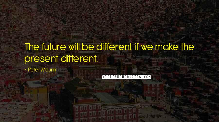 Peter Maurin quotes: The future will be different if we make the present different.