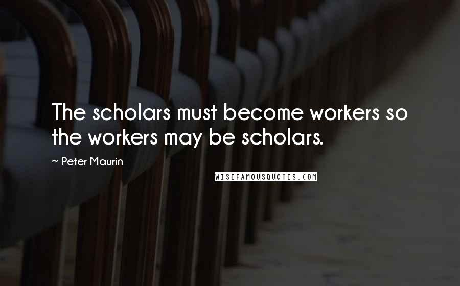 Peter Maurin quotes: The scholars must become workers so the workers may be scholars.