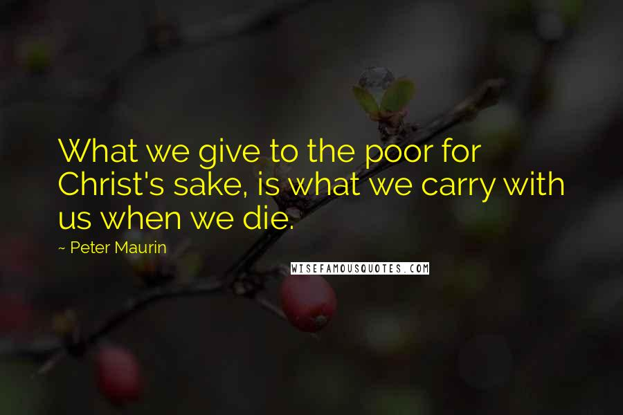 Peter Maurin quotes: What we give to the poor for Christ's sake, is what we carry with us when we die.