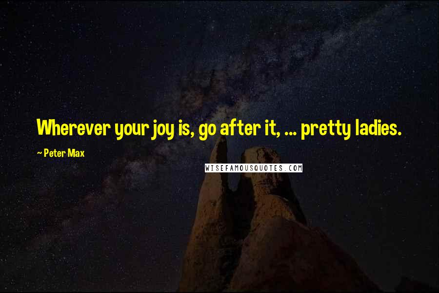 Peter Max quotes: Wherever your joy is, go after it, ... pretty ladies.