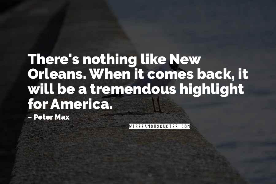 Peter Max quotes: There's nothing like New Orleans. When it comes back, it will be a tremendous highlight for America.