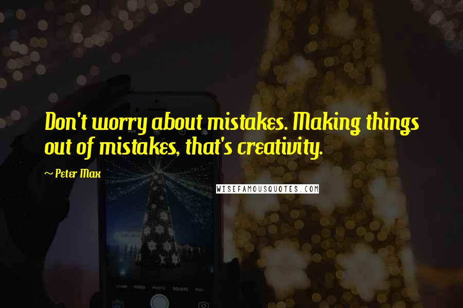 Peter Max quotes: Don't worry about mistakes. Making things out of mistakes, that's creativity.