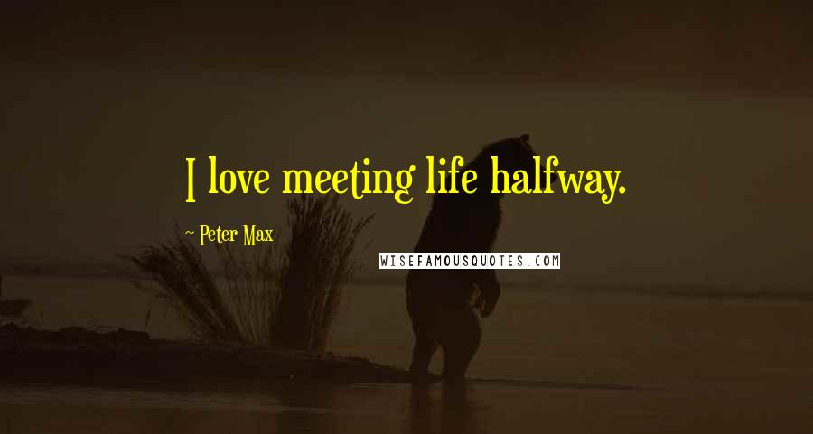 Peter Max quotes: I love meeting life halfway.