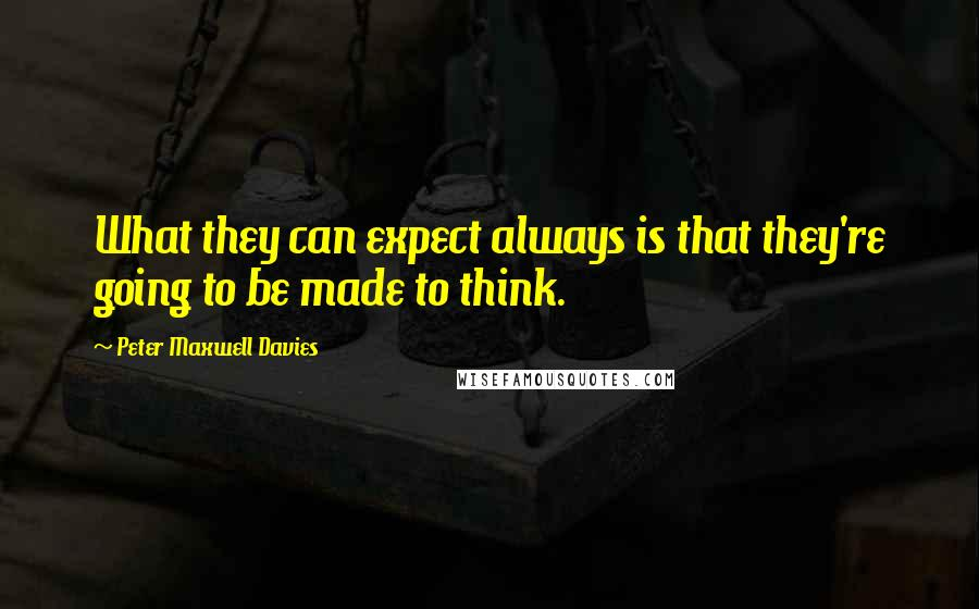 Peter Maxwell Davies quotes: What they can expect always is that they're going to be made to think.