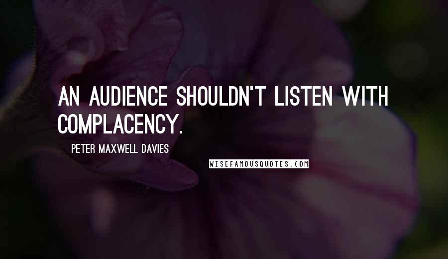 Peter Maxwell Davies quotes: An audience shouldn't listen with complacency.