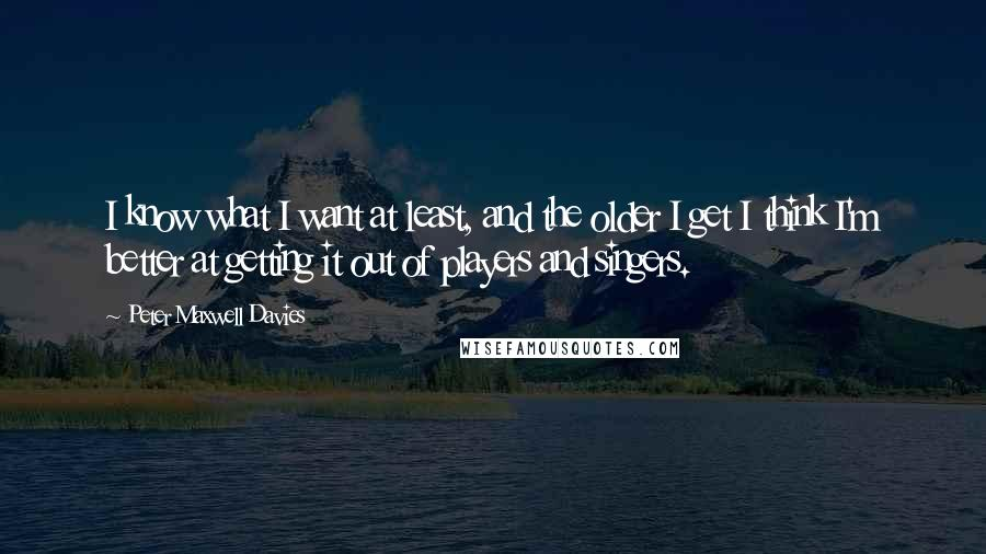 Peter Maxwell Davies quotes: I know what I want at least, and the older I get I think I'm better at getting it out of players and singers.