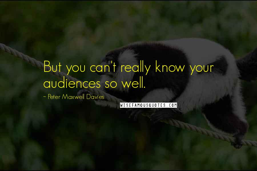 Peter Maxwell Davies quotes: But you can't really know your audiences so well.