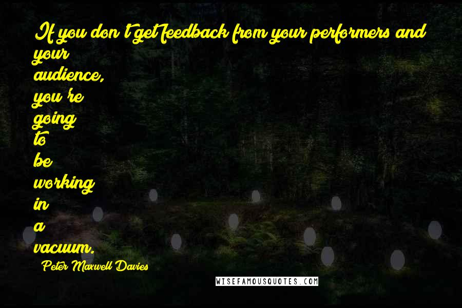 Peter Maxwell Davies quotes: If you don't get feedback from your performers and your audience, you're going to be working in a vacuum.