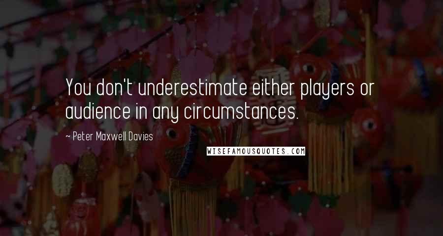 Peter Maxwell Davies quotes: You don't underestimate either players or audience in any circumstances.