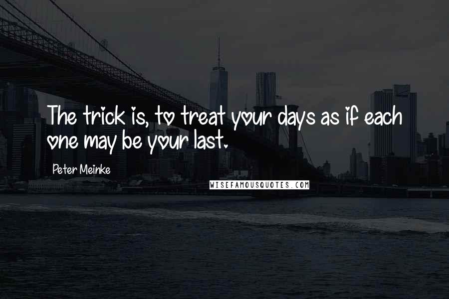 Peter Meinke quotes: The trick is, to treat your days as if each one may be your last.