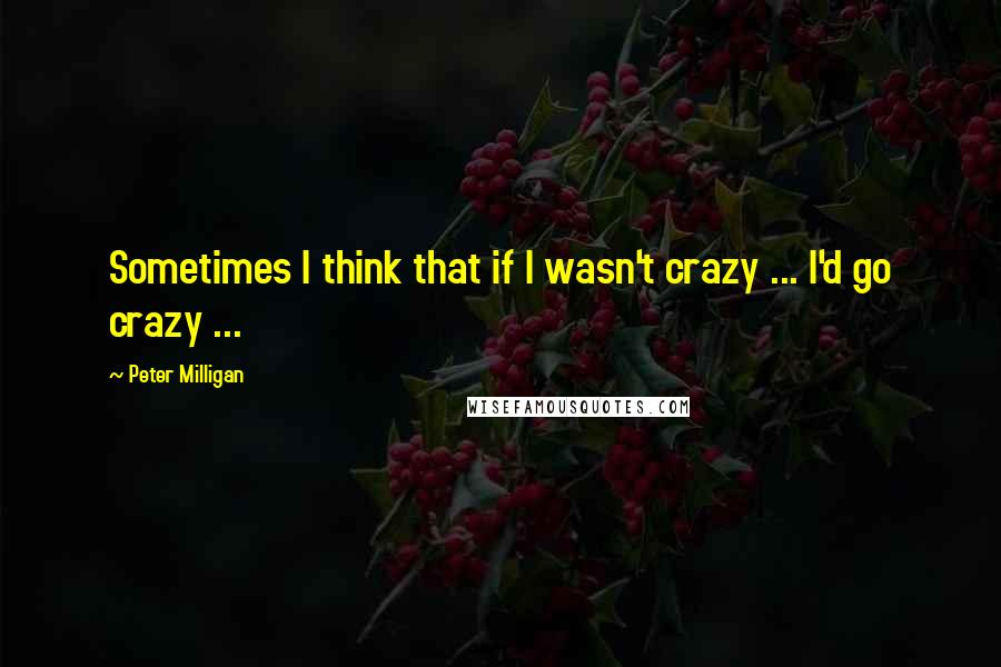 Peter Milligan quotes: Sometimes I think that if I wasn't crazy ... I'd go crazy ...
