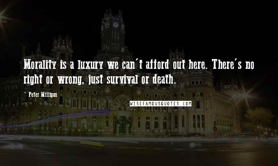 Peter Milligan quotes: Morality is a luxury we can't afford out here. There's no right or wrong, just survival or death.