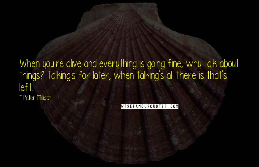 Peter Milligan quotes: When you're alive and everything is going fine, why talk about things? Talking's for later, when talking's all there is that's left.