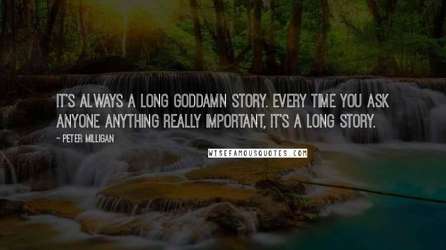Peter Milligan quotes: It's always a long goddamn story. Every time you ask anyone anything really important, it's a long story.