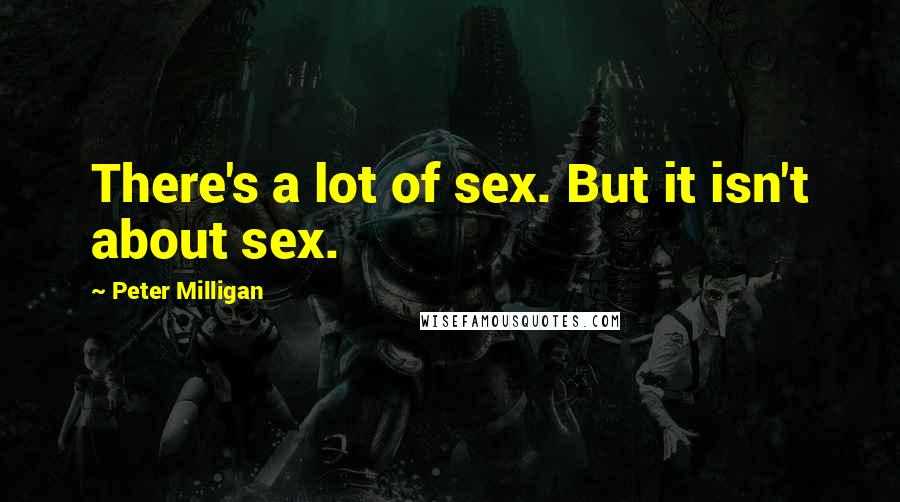 Peter Milligan quotes: There's a lot of sex. But it isn't about sex.