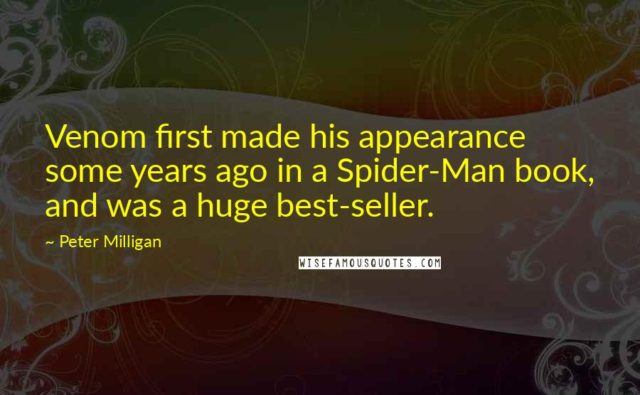 Peter Milligan quotes: Venom first made his appearance some years ago in a Spider-Man book, and was a huge best-seller.