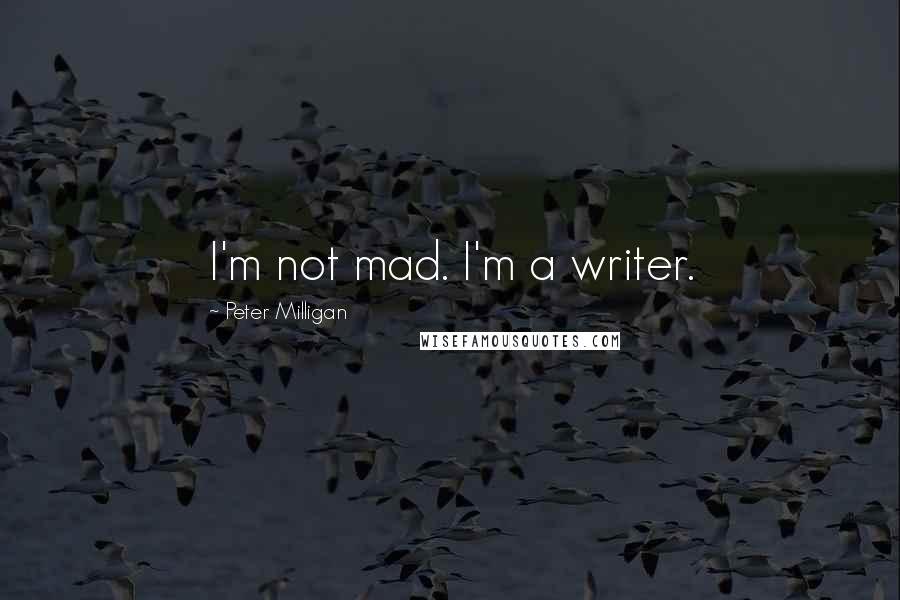 Peter Milligan quotes: I'm not mad. I'm a writer.