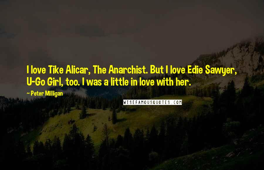Peter Milligan quotes: I love Tike Alicar, The Anarchist. But I love Edie Sawyer, U-Go Girl, too. I was a little in love with her.