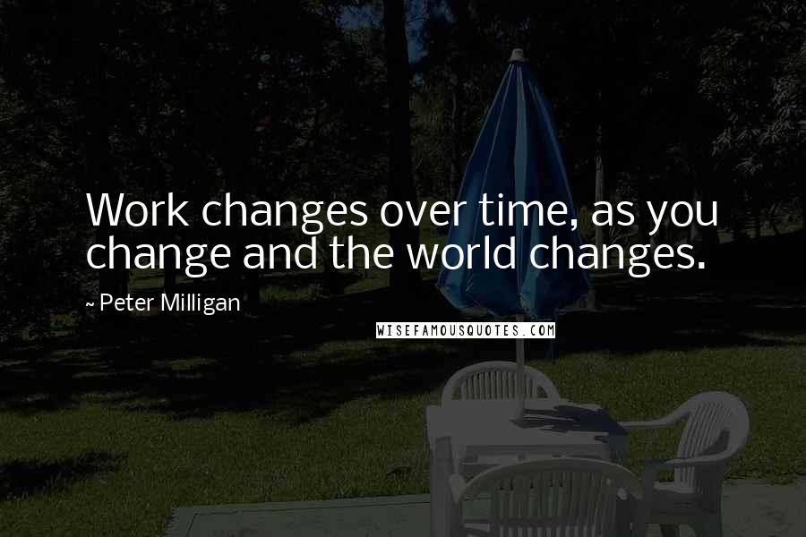Peter Milligan quotes: Work changes over time, as you change and the world changes.