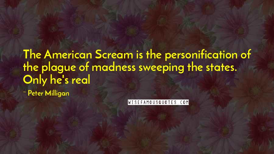 Peter Milligan quotes: The American Scream is the personification of the plague of madness sweeping the states. Only he's real