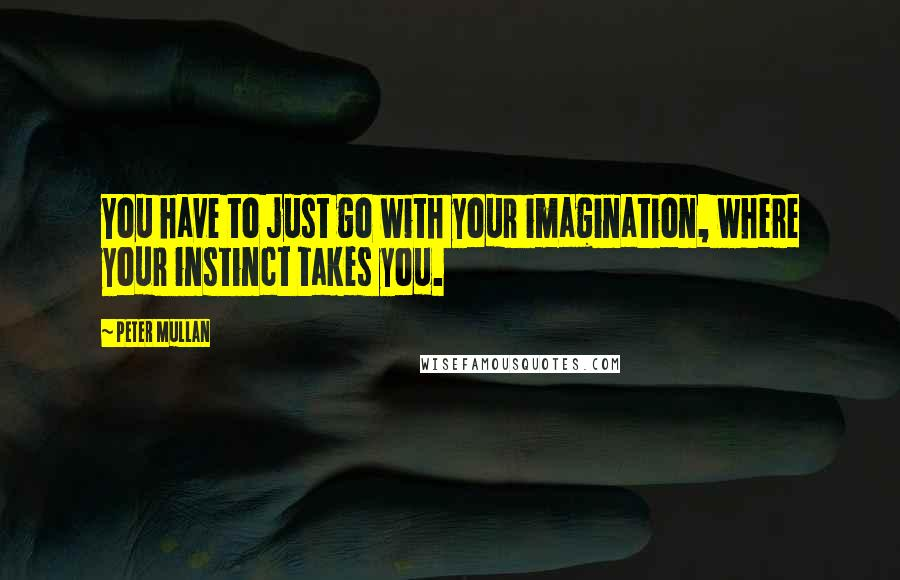 Peter Mullan quotes: You have to just go with your imagination, where your instinct takes you.