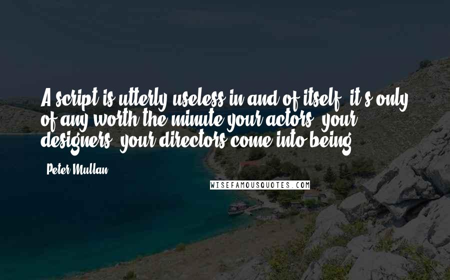 Peter Mullan quotes: A script is utterly useless in and of itself; it's only of any worth the minute your actors, your designers, your directors come into being.