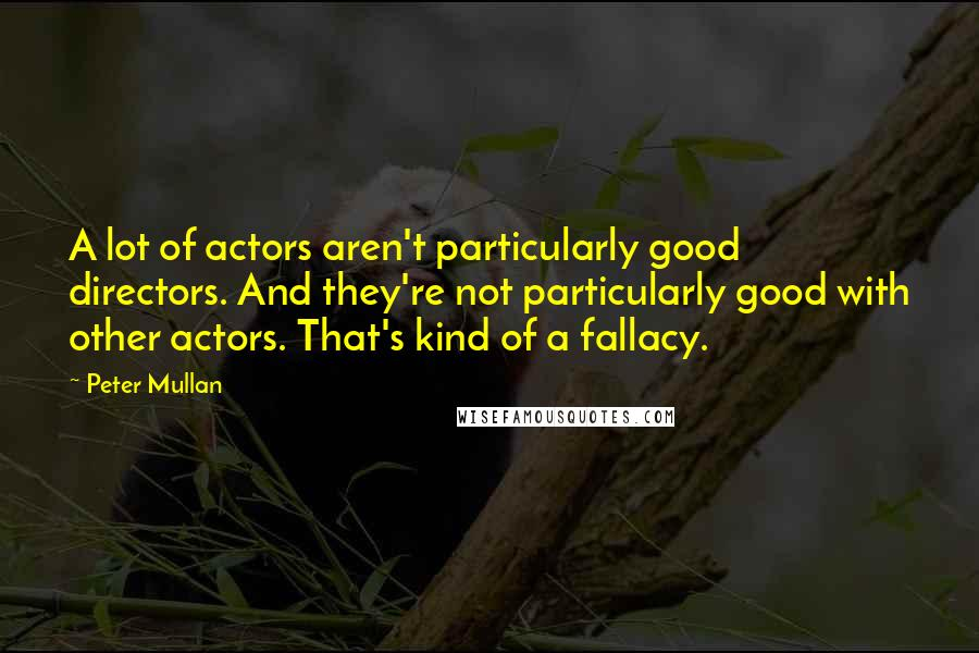 Peter Mullan quotes: A lot of actors aren't particularly good directors. And they're not particularly good with other actors. That's kind of a fallacy.