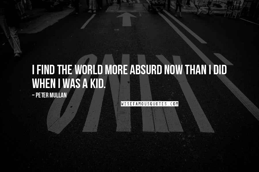 Peter Mullan quotes: I find the world more absurd now than I did when I was a kid.