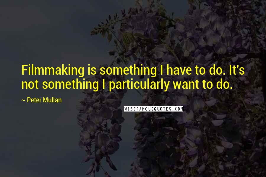 Peter Mullan quotes: Filmmaking is something I have to do. It's not something I particularly want to do.
